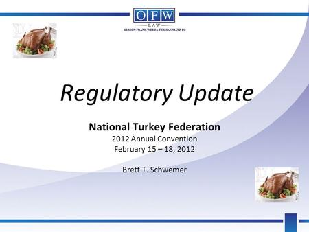 Regulatory Update National Turkey Federation 2012 Annual Convention February 15 – 18, 2012 Brett T. Schwemer.