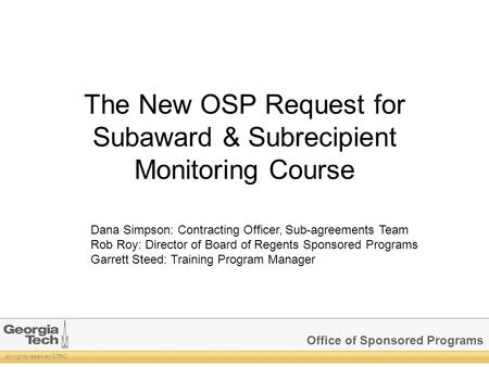 Office of Sponsored Programs All rights reserved GTRC The New OSP Request for Subaward & Subrecipient Monitoring Course Dana Simpson: Contracting Officer,