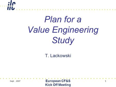 Sept., 2007 European CF&S Kick Off Meeting 1 Plan for a Value Engineering Study T. Lackowski.