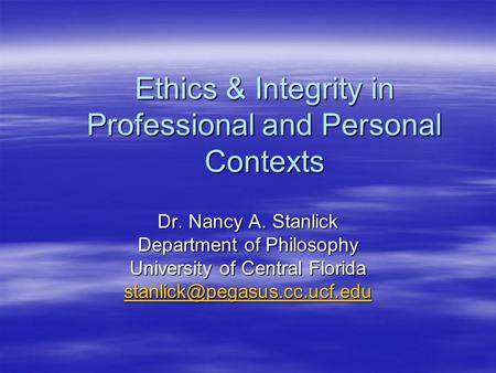 Ethics & Integrity in Professional and Personal Contexts Dr. Nancy A. Stanlick Department of Philosophy University of Central Florida
