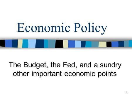 1 Economic Policy The Budget, the Fed, and a sundry other important economic points.