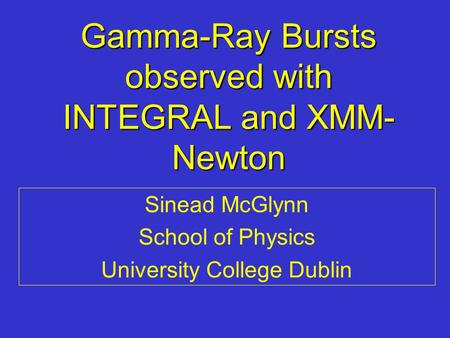 Gamma-Ray Bursts observed with INTEGRAL and XMM- Newton Sinead McGlynn School of Physics University College Dublin.