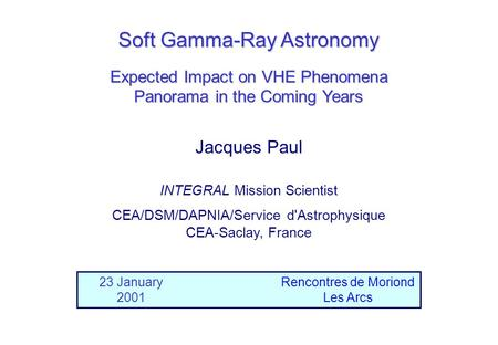 Jacques Paul Soft Gamma-Ray Astronomy 23 January 2001 Rencontres de Moriond Les Arcs Expected Impact on VHE Phenomena Panorama in the Coming Years INTEGRAL.
