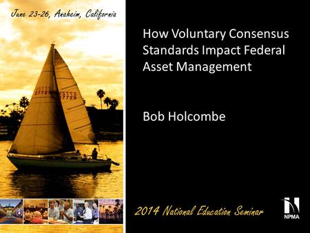 How Voluntary Consensus Standards Impact Federal Asset Management Bob Holcombe.