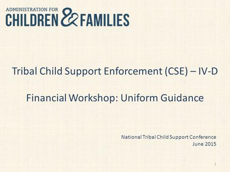 Tribal Child Support Enforcement (CSE) – IV-D Financial Workshop: Uniform Guidance National Tribal Child Support Conference June 2015 1.