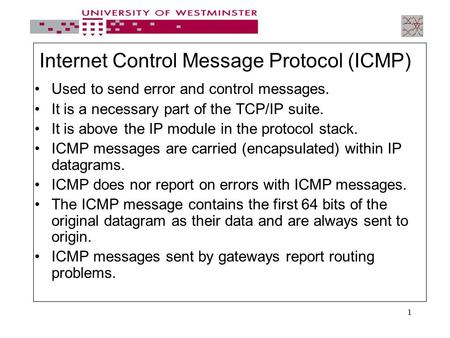 1 Internet Control Message Protocol (ICMP) Used to send error and control messages. It is a necessary part of the TCP/IP suite. It is above the IP module.