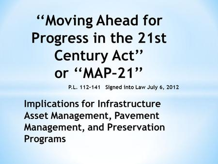 ''Moving Ahead for Progress in the 21st Century Act'' or ''MAP–21'' Signed into Law July 6, 2012 Implications for Infrastructure Asset Management, Pavement.