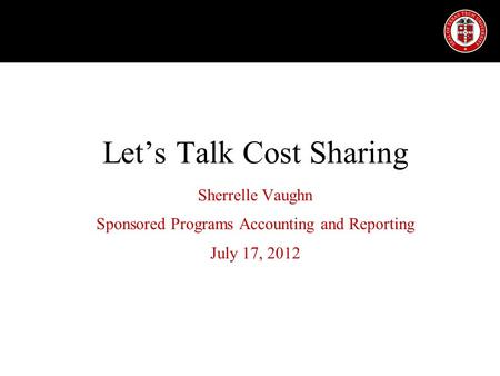 Let's Talk Cost Sharing Sherrelle Vaughn Sponsored Programs Accounting and Reporting July 17, 2012.
