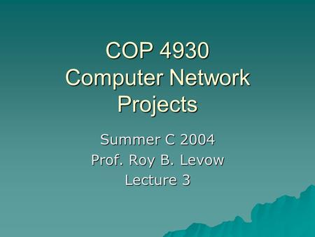 COP 4930 Computer Network Projects Summer C 2004 Prof. Roy B. Levow Lecture 3.