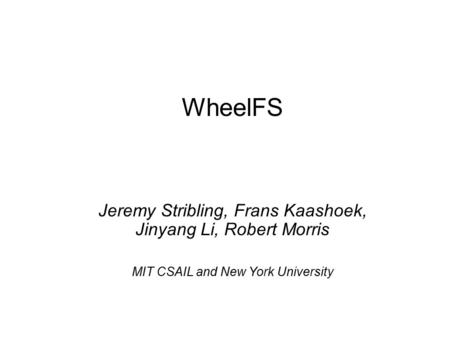 WheelFS Jeremy Stribling, Frans Kaashoek, Jinyang Li, Robert Morris MIT CSAIL and New York University.