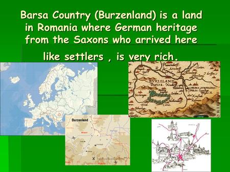 Barsa Country (Burzenland) is a land in Romania where German heritage from the Saxons who arrived here like settlers, is very rich.