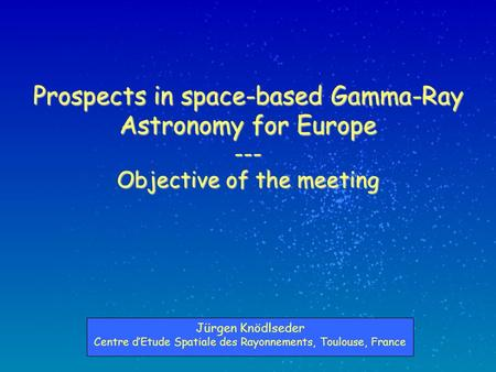 Prospects in space-based Gamma-Ray Astronomy for Europe --- Objective of the meeting Jürgen Knödlseder Centre d'Etude Spatiale des Rayonnements, Toulouse,