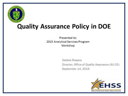 Quality Assurance Policy in DOE Debbie Rosano Director, Office of Quality Assurance (AU-33) September 14, 2015 Presented to: 2015 Analytical Services Program.