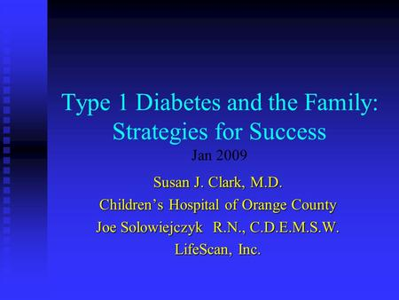 Type 1 Diabetes and the Family: Strategies for Success Jan 2009 Susan J. Clark, M.D. Children's Hospital of Orange County Joe Solowiejczyk R.N., C.D.E.M.S.W.