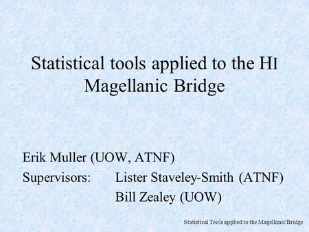 Statistical Tools applied to the Magellanic Bridge Statistical tools applied to the H I Magellanic Bridge Erik Muller (UOW, ATNF) Supervisors: Lister Staveley-Smith.