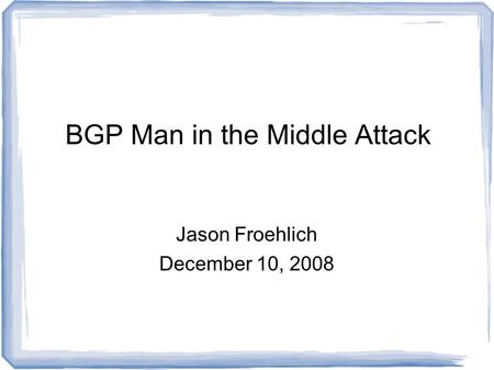 BGP Man in the Middle Attack Jason Froehlich December 10, 2008.