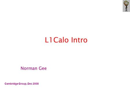L1Calo Intro Cambridge Group, Dec 2008 Norman Gee.