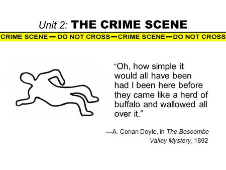 "Unit 2: THE CRIME SCENE "" Oh, how simple it would all have been had I been here before they came like a herd of buffalo and wallowed all over it."" —A."