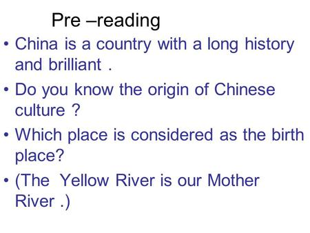 Pre –reading China is a country with a long history and brilliant. Do you know the origin of Chinese culture ? Which place is considered as the birth place?