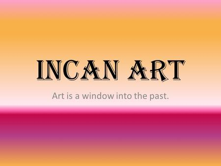Incan art Art is a window into the past.. About the Inca.