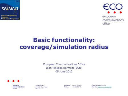 Basic functionality: coverage/simulation radius European Communications Office Jean-Philippe Kermoal (ECO) 05 June 2012 EUROPEAN COMMUNICATIONS OFFICE.