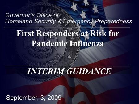September, 3, 2009 Governor's Office of Homeland Security & Emergency Preparedness INTERIM GUIDANCE First Responders at Risk for Pandemic Influenza.