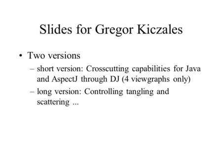 Slides for Gregor Kiczales Two versions –short version: Crosscutting capabilities for Java and AspectJ through DJ (4 viewgraphs only) –long version: Controlling.