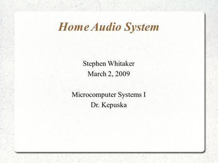 Home Audio System Stephen Whitaker March 2, 2009 Microcomputer Systems I Dr. Kepuska.