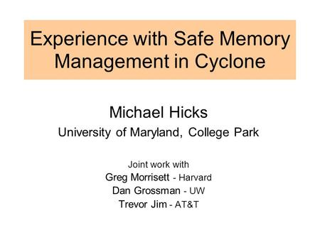 Experience with Safe Memory Management in Cyclone Michael Hicks University of Maryland, College Park Joint work with Greg Morrisett - Harvard Dan Grossman.