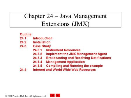  2001 Prentice Hall, Inc. All rights reserved. Chapter 24 – Java Management Extensions (JMX) Outline 24.1Introduction 24.2Installation 24.3Case Study.