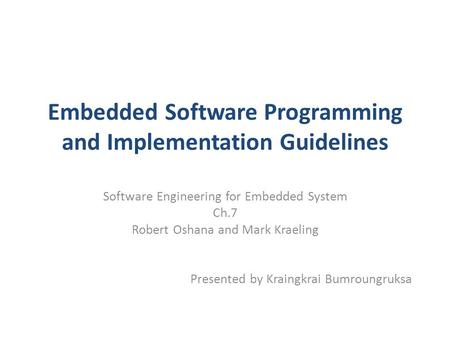 Embedded Software Programming and Implementation Guidelines Software Engineering for Embedded System Ch.7 Robert Oshana and Mark Kraeling Presented by.