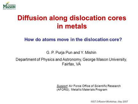 NIST Diffusion Workshop, May 2007 Diffusion along dislocation cores in metals G. P. Purja Pun and Y. Mishin Department of Physics and Astronomy, George.