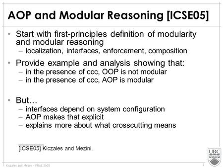 Kiczales and Mezini - FOAL 2005 1 AOP and Modular Reasoning [ICSE05] Start with first-principles definition of modularity and modular reasoning –localization,