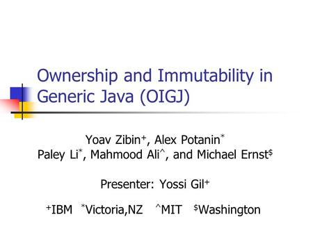 Ownership and Immutability in Generic Java (OIGJ) Yoav Zibin +, Alex Potanin * Paley Li *, Mahmood Ali ^, and Michael Ernst $ Presenter: Yossi Gil + +