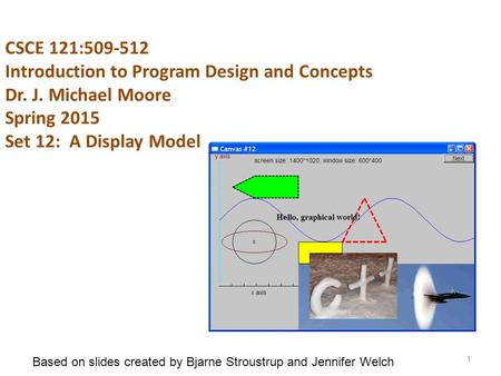 CSCE 121:509-512 Introduction to Program Design and Concepts Dr. J. Michael Moore Spring 2015 Set 12: A Display Model 1 Based on slides created by Bjarne.