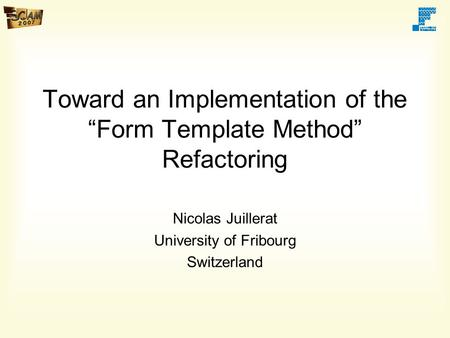"Toward an Implementation of the ""Form Template Method"" Refactoring Nicolas Juillerat University of Fribourg Switzerland."