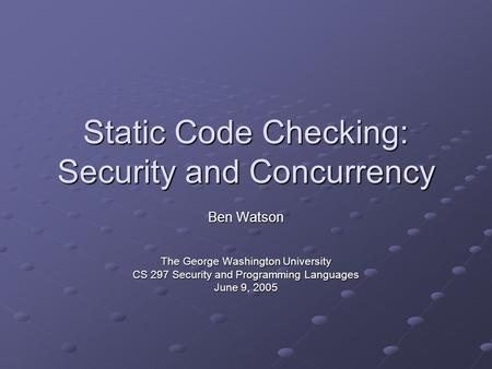 Static Code Checking: Security and Concurrency Ben Watson The George Washington University CS 297 Security and Programming Languages June 9, 2005.