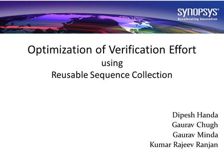Optimization of Verification Effort using Reusable Sequence Collection Dipesh Handa Gaurav Chugh Gaurav Minda Kumar Rajeev Ranjan.