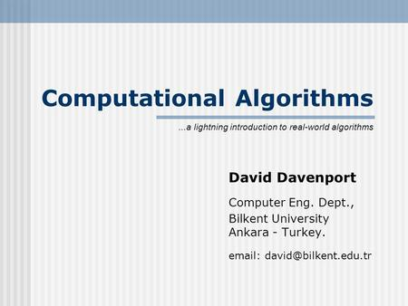 Computational Algorithms David Davenport Computer Eng. Dept., Bilkent University Ankara - Turkey.   lightning introduction.