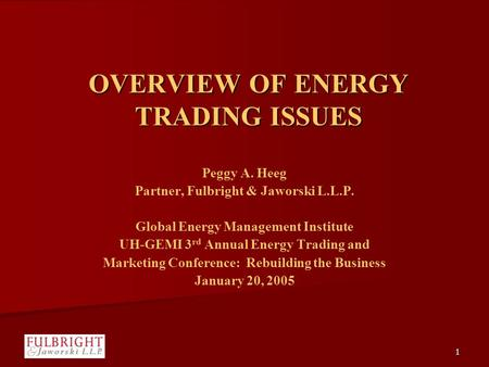 1 OVERVIEW OF ENERGY TRADING ISSUES Peggy A. Heeg Partner, Fulbright & Jaworski L.L.P. Global Energy Management Institute UH-GEMI 3 rd Annual Energy Trading.