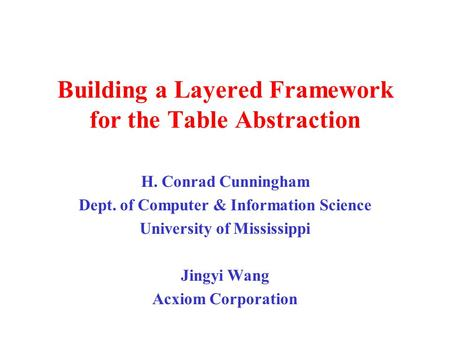 Building a Layered Framework for the Table Abstraction H. Conrad Cunningham Dept. of Computer & Information Science University of Mississippi Jingyi Wang.