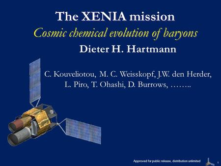 1 The XENIA mission The XENIA mission Cosmic chemical evolution of baryons Dieter H. Hartmann C. Kouveliotou, M. C. Weisskopf, J.W. den Herder, L. Piro,