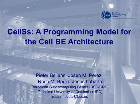 CellSs: A Programming Model for the Cell BE Architecture Pieter Bellens, Josep M. Perez, Rosa M. Badia, Jesus Labarta Barcelona Supercomputing Center (BSC-CNS)