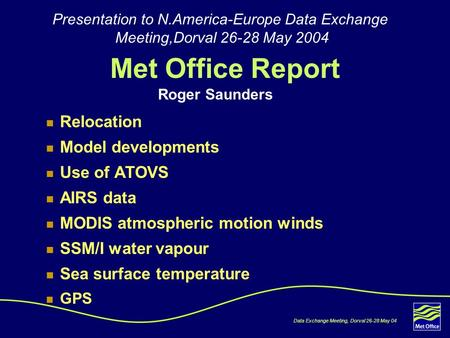 Data Exchange Meeting, Dorval 26-28 May 04 Met Office Report Relocation Model developments Use of ATOVS AIRS data MODIS atmospheric motion winds SSM/I.