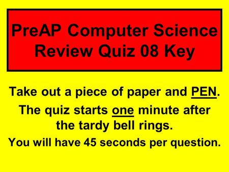 PreAP Computer Science Review Quiz 08 Key Take out a piece of paper and PEN. The quiz starts one minute after the tardy bell rings. You will have 45 seconds.
