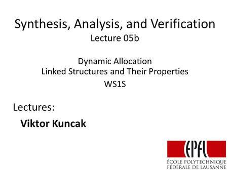 Synthesis, Analysis, and Verification Lecture 05b Lectures: Viktor Kuncak Dynamic Allocation Linked Structures and Their Properties WS1S.