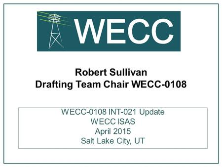 Robert Sullivan Drafting Team Chair WECC-0108 WECC-0108 INT-021 Update WECC ISAS April 2015 Salt Lake City, UT.