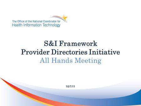 S&I Framework Provider Directories Initiative All Hands Meeting 10/7/11.