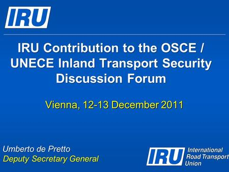IRU Contribution to the OSCE / UNECE Inland Transport Security Discussion Forum Vienna, 12-13 December 2011 Umberto de Pretto Deputy Secretary General.