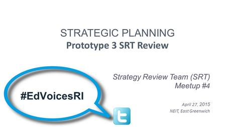 STRATEGIC PLANNING Prototype 3 SRT Review Strategy Review Team (SRT) Meetup # 4 April 27, 2015 NEIT, East Greenwich #EdVoicesRI.